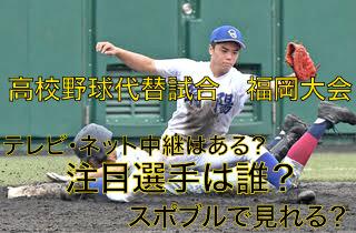 高校野球代替試合の福岡大会テレビ・ネット中継動画!スポブルは?